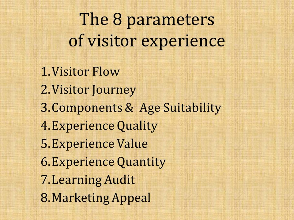 The 8 parameters of visitor experience 1.Visitor Flow 2.Visitor Journey 3.Components & Age Suitability 4.Experience Quality 5.Experience Value 6.Exper