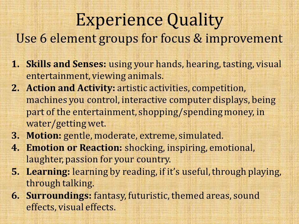 Experience Quality Use 6 element groups for focus & improvement 1.Skills and Senses: using your hands, hearing, tasting, visual entertainment, viewing