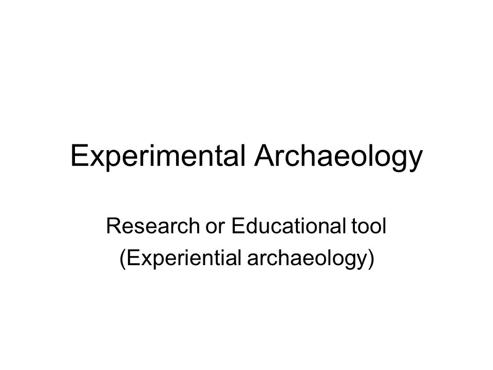 Experimental Archaeology Research or Educational tool (Experiential archaeology)