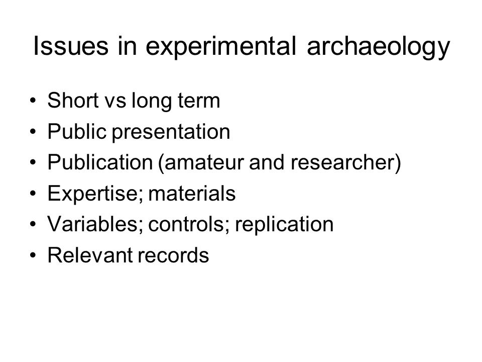 Issues in experimental archaeology Short vs long term Public presentation Publication (amateur and researcher) Expertise; materials Variables; controls; replication Relevant records