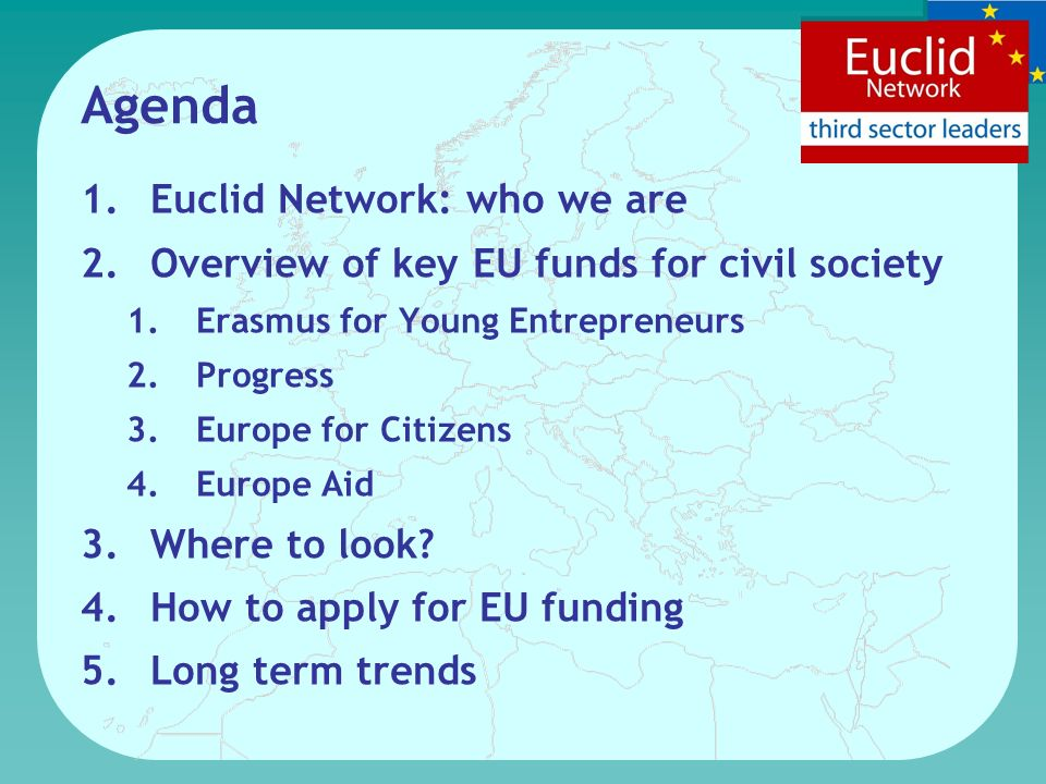 Agenda 1.Euclid Network: who we are 2.Overview of key EU funds for civil society 1.Erasmus for Young Entrepreneurs 2.Progress 3.Europe for Citizens 4.Europe Aid 3.Where to look.