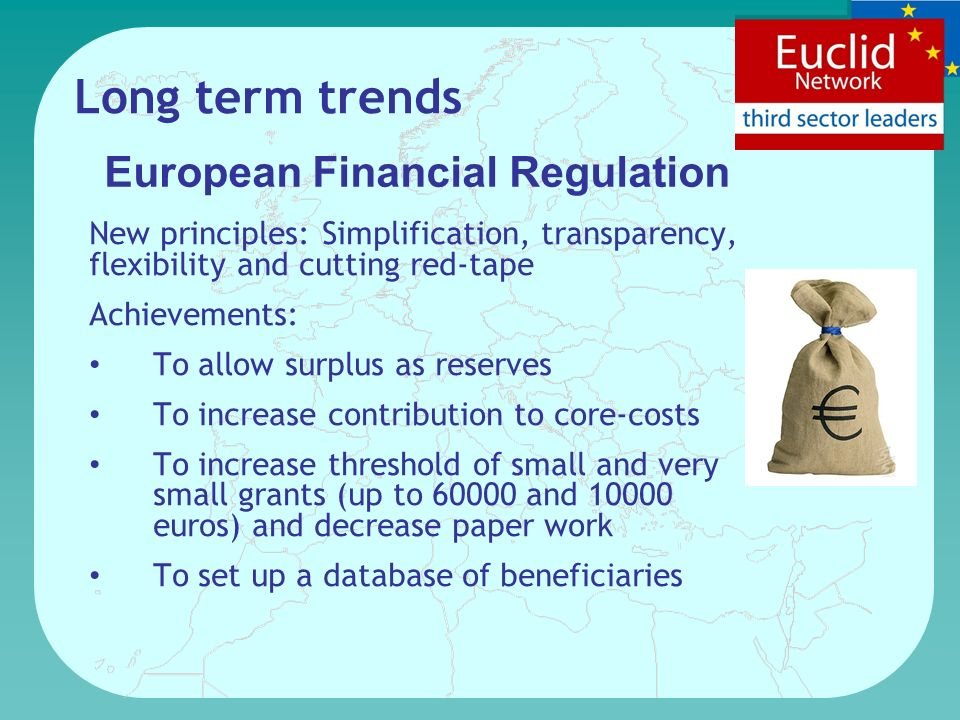 European Financial Regulation New principles: Simplification, transparency, flexibility and cutting red-tape Achievements: To allow surplus as reserves To increase contribution to core-costs To increase threshold of small and very small grants (up to 60000 and 10000 euros) and decrease paper work To set up a database of beneficiaries