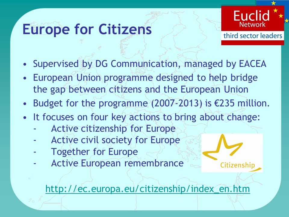 Europe for Citizens Supervised by DG Communication, managed by EACEA European Union programme designed to help bridge the gap between citizens and the European Union Budget for the programme (2007-2013) is 235 million.