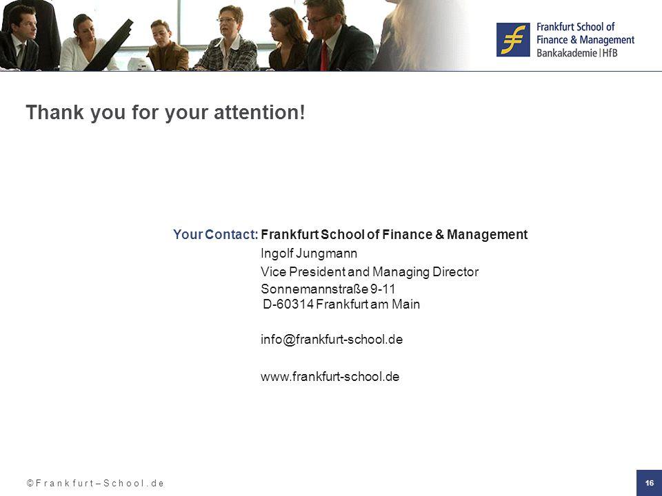 © F r a n k f u r t – S c h o o l. d e 16 Thank you for your attention! Your Contact: Frankfurt School of Finance & Management Ingolf Jungmann Vice Pr