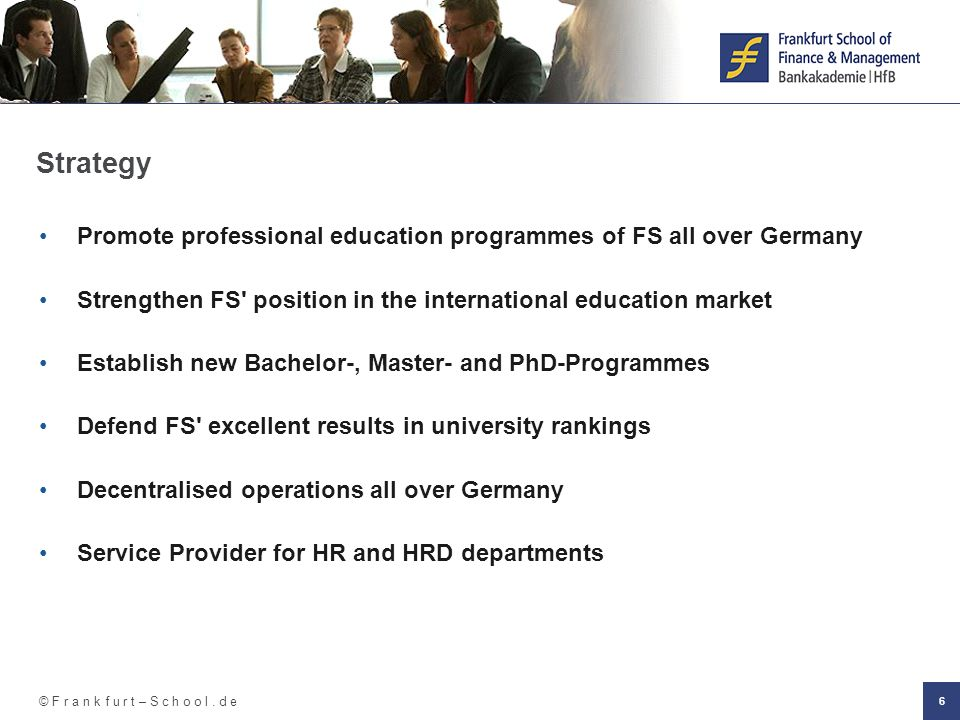 © F r a n k f u r t – S c h o o l. d e 6 Strategy Promote professional education programmes of FS all over Germany Strengthen FS' position in the inte