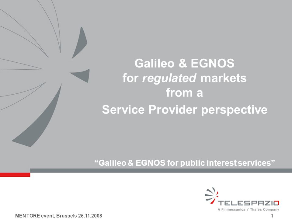 MENTORE event, Brussels 25.11.2008 1 Galileo & EGNOS for regulated markets from a Service Provider perspective Galileo & EGNOS for public interest services