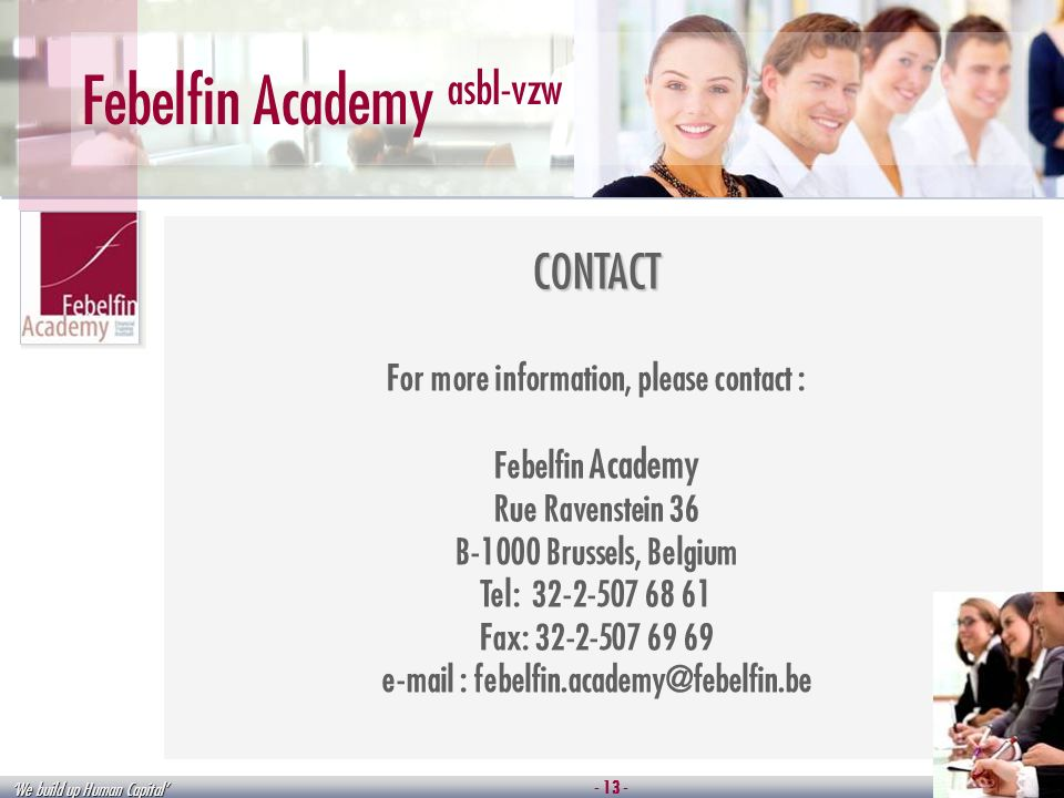 We build up Human Capital Febelfin Academy asbl-vzw CONTACT For more information, please contact : Febelfin Academy Rue Ravenstein 36 B-1000 Brussels, Belgium Tel: 32-2-507 68 61 Fax: 32-2-507 69 69 e-mail : febelfin.academy@febelfin.be - 13 -
