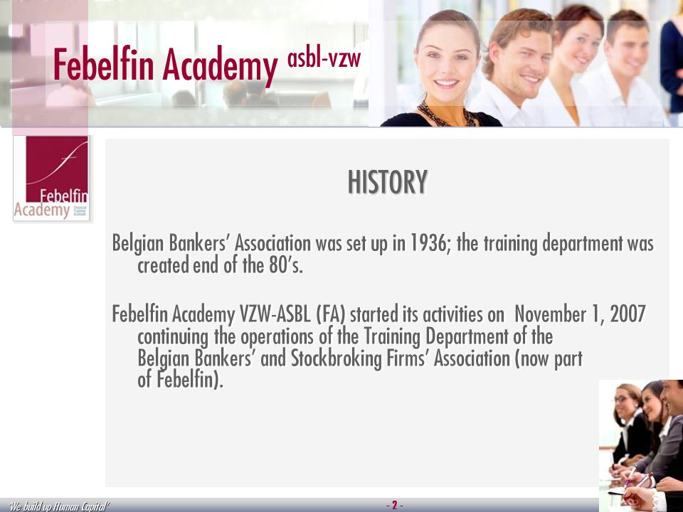 We build up Human Capital Febelfin Academy asbl-vzw HISTORY Belgian Bankers Association was set up in 1936; the training department was created end of the 80s.