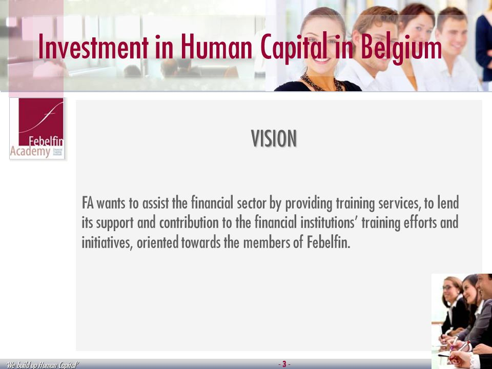 We build up Human Capital Investment in Human Capital in Belgium VISION FA wants to assist the financial sector by providing training services, to lend its support and contribution to the financial institutions training efforts and initiatives, oriented towards the members of Febelfin.