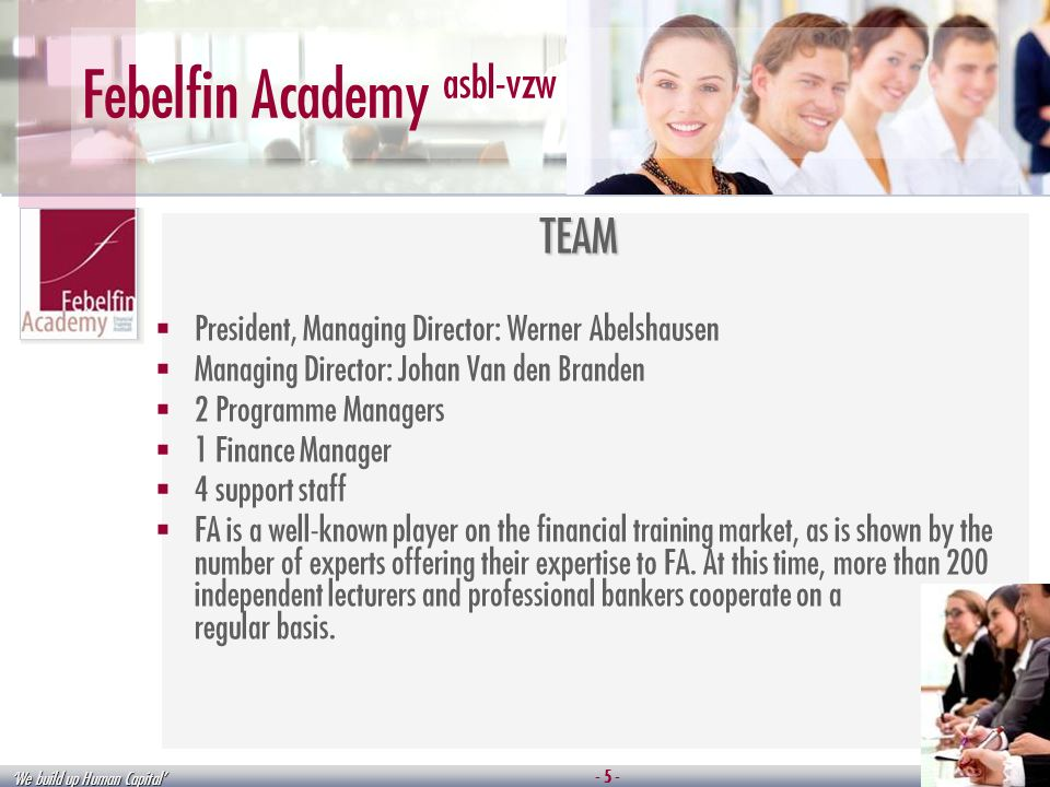 We build up Human Capital - 5 - Febelfin Academy asbl-vzw TEAM President, Managing Director: Werner Abelshausen Managing Director: Johan Van den Branden 2 Programme Managers 1 Finance Manager 4 support staff FA is a well-known player on the financial training market, as is shown by the number of experts offering their expertise to FA.