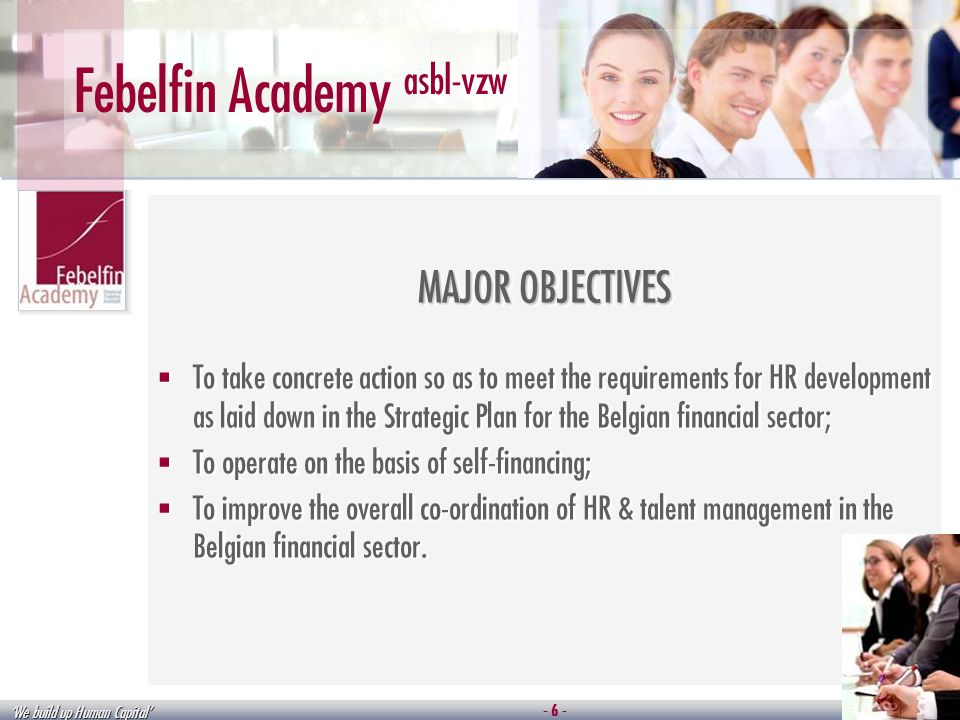 We build up Human Capital Febelfin Academy asbl-vzw MAJOR OBJECTIVES To take concrete action so as to meet the requirements for HR development as laid down in the Strategic Plan for the Belgian financial sector; To operate on the basis of self-financing; To improve the overall co-ordination of HR & talent management in the Belgian financial sector.