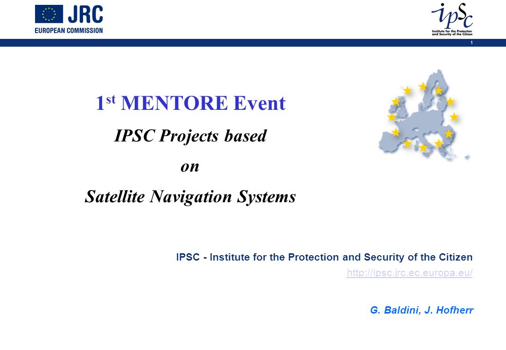 1 1 st MENTORE Event IPSC Projects based on Satellite Navigation Systems IPSC - Institute for the Protection and Security of the Citizen http://ipsc.j