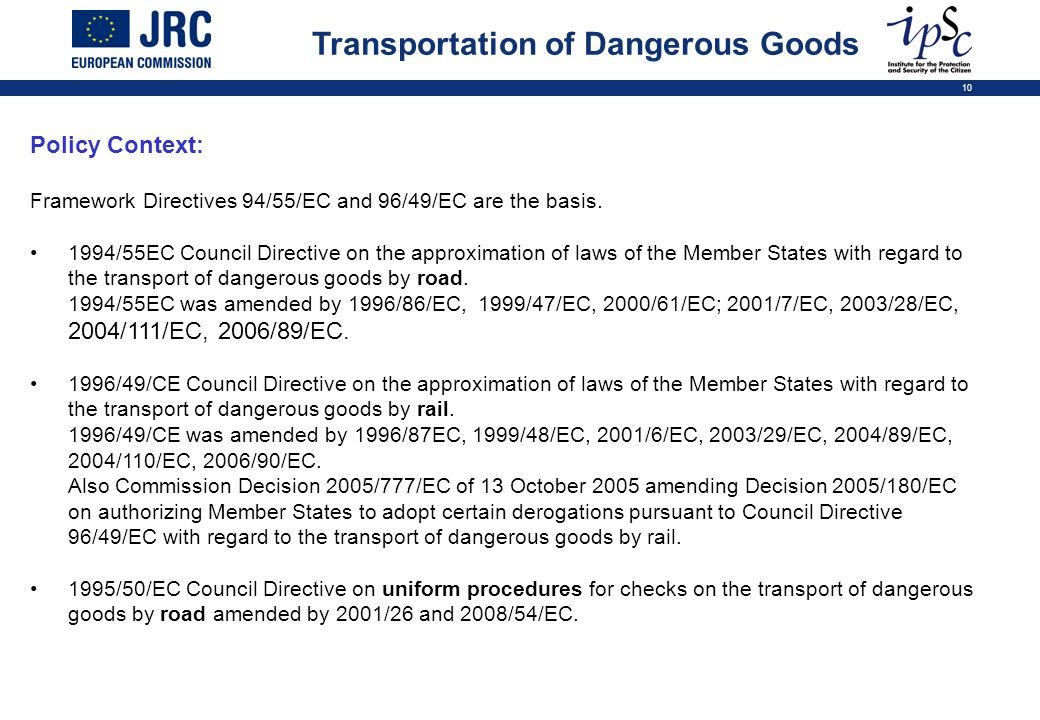 10 Transportation of Dangerous Goods Policy Context: Framework Directives 94/55/EC and 96/49/EC are the basis. 1994/55EC Council Directive on the appr