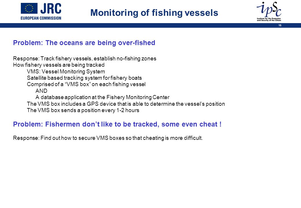 16 Problem: The oceans are being over-fished Response: Track fishery vessels, establish no-fishing zones How fishery vessels are being tracked VMS: Vessel Monitoring System Satellite based tracking system for fishery boats Comprised of a VMS box on each fishing vessel AND A database application at the Fishery Monitoring Center The VMS box includes a GPS device that is able to determine the vessels position The VMS box sends a position every 1-2 hours Problem: Fishermen dont like to be tracked, some even cheat .