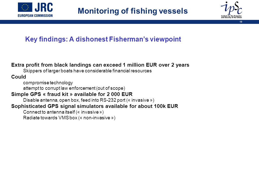 19 Key findings: A dishonest Fishermans viewpoint Extra profit from black landings can exceed 1 million EUR over 2 years Skippers of larger boats have considerable financial resources Could compromise technology attempt to corrupt law enforcement (out of scope) Simple GPS « fraud kit » available for 2 000 EUR Disable antenna, open box, feed into RS-232 port (« invasive ») Sophisticated GPS signal simulators available for about 100k EUR Connect to antenna itself (« invasive ») Radiate towards VMS box (« non-invasive ») Monitoring of fishing vessels