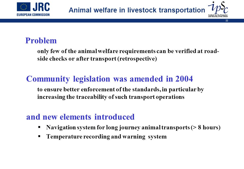 22 Problem only few of the animal welfare requirements can be verified at road- side checks or after transport (retrospective) Community legislation w