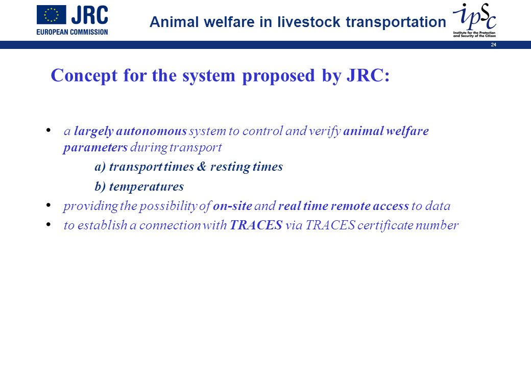24 Concept for the system proposed by JRC: a largely autonomous system to control and verify animal welfare parameters during transport a) transport times & resting times b) temperatures providing the possibility of on-site and real time remote access to data to establish a connection with TRACES via TRACES certificate number Animal welfare in livestock transportation