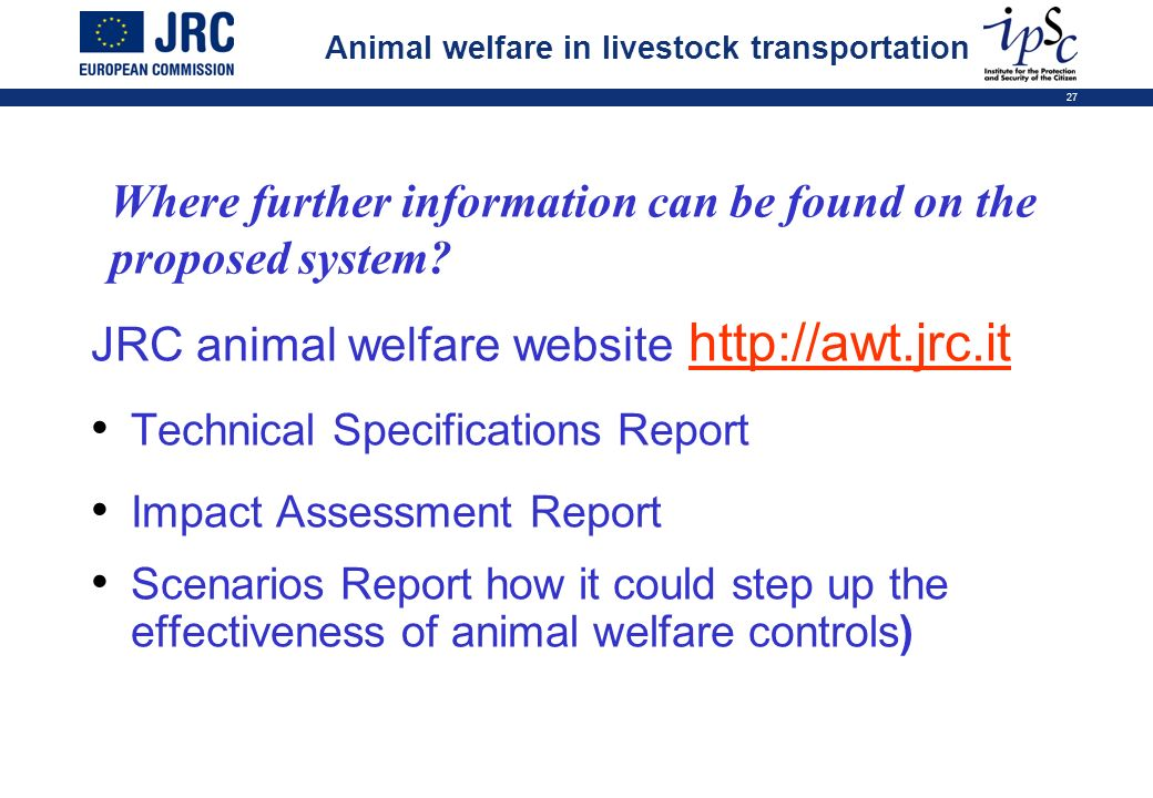 27 JRC animal welfare website http://awt.jrc.it Technical Specifications Report Impact Assessment Report Scenarios Report how it could step up the eff