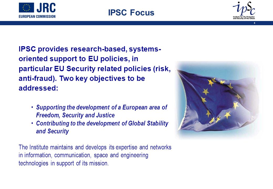 4 IPSC provides research-based, systems- oriented support to EU policies, in particular EU Security related policies (risk, anti-fraud).