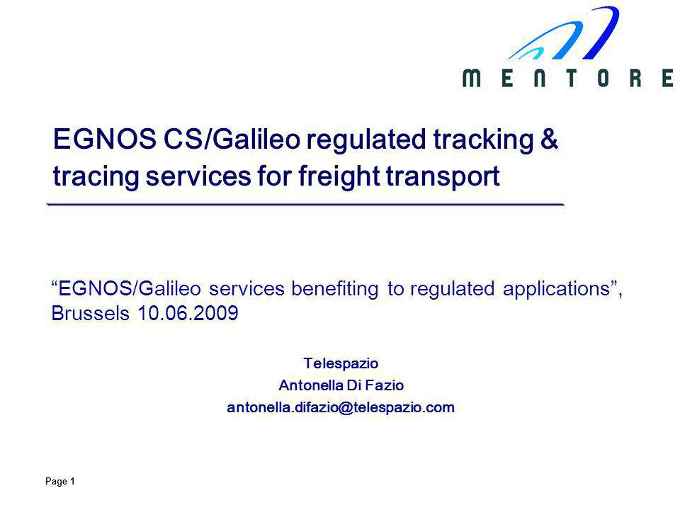 Page 1 EGNOS CS/Galileo regulated tracking & tracing services for freight transport EGNOS/Galileo services benefiting to regulated applications, Brussels Telespazio Antonella Di Fazio