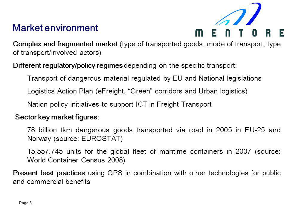 Page 3 Complex and fragmented market (type of transported goods, mode of transport, type of transport/involved actors) Different regulatory/policy regimes depending on the specific transport: Transport of dangerous material regulated by EU and National legislations Logistics Action Plan (eFreight, Green corridors and Urban logistics) Nation policy initiatives to support ICT in Freight Transport Sector key market figures: 78 billion tkm dangerous goods transported via road in 2005 in EU-25 and Norway (source: EUROSTAT) units for the global fleet of maritime containers in 2007 (source: World Container Census 2008) Present best practices using GPS in combination with other technologies for public and commercial benefits Market environment