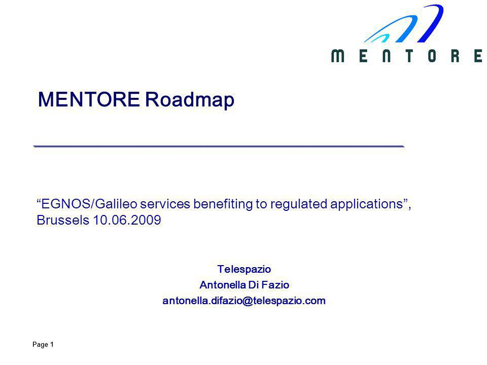 Page 1 MENTORE Roadmap EGNOS/Galileo services benefiting to regulated applications, Brussels 10.06.2009 Telespazio Antonella Di Fazio antonella.difazio@telespazio.com