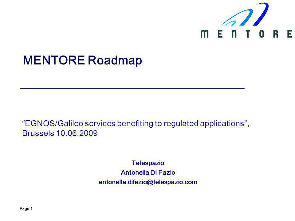Page 1 MENTORE Roadmap EGNOS/Galileo services benefiting to regulated applications, Brussels 10.06.2009 Telespazio Antonella Di Fazio antonella.difazi