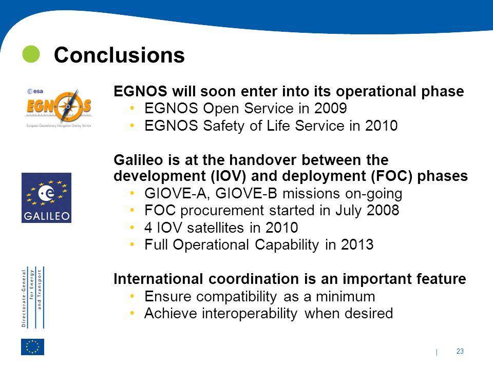 | 23 Conclusions EGNOS will soon enter into its operational phase EGNOS Open Service in 2009 EGNOS Safety of Life Service in 2010 Galileo is at the ha