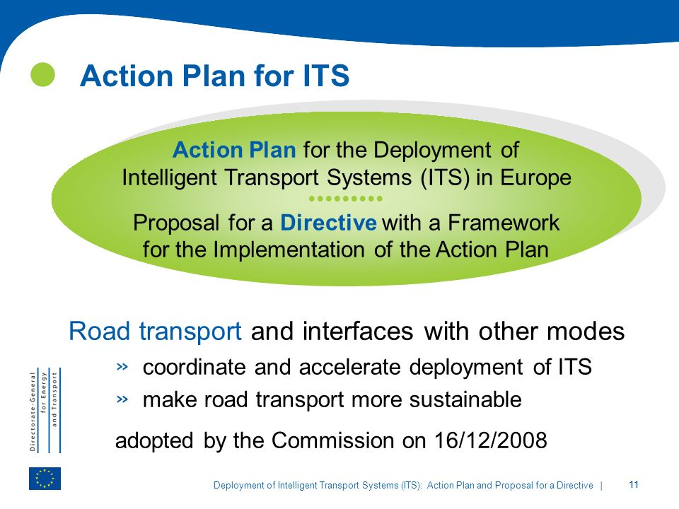 11 Action Plan for ITS | 11 Deployment of Intelligent Transport Systems (ITS): Action Plan and Proposal for a Directive Road transport and interfaces with other modes » coordinate and accelerate deployment of ITS » make road transport more sustainable adopted by the Commission on 16/12/2008 Action Plan for the Deployment of Intelligent Transport Systems (ITS) in Europe Proposal for a Directive with a Framework for the Implementation of the Action Plan