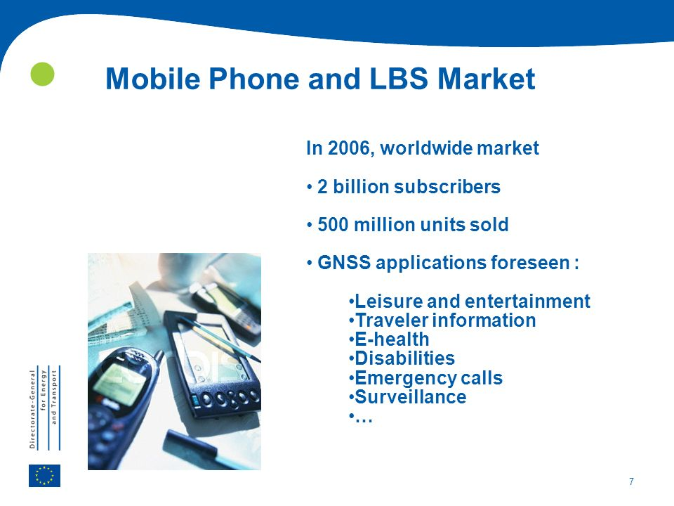 7 In 2006, worldwide market 2 billion subscribers 500 million units sold GNSS applications foreseen : Leisure and entertainment Traveler information E-health Disabilities Emergency calls Surveillance … Mobile Phone and LBS Market