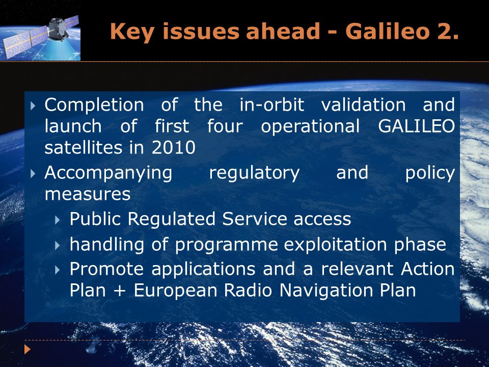 Key issues ahead - Galileo 2. Completion of the in-orbit validation and launch of first four operational GALILEO satellites in 2010 Accompanying regul