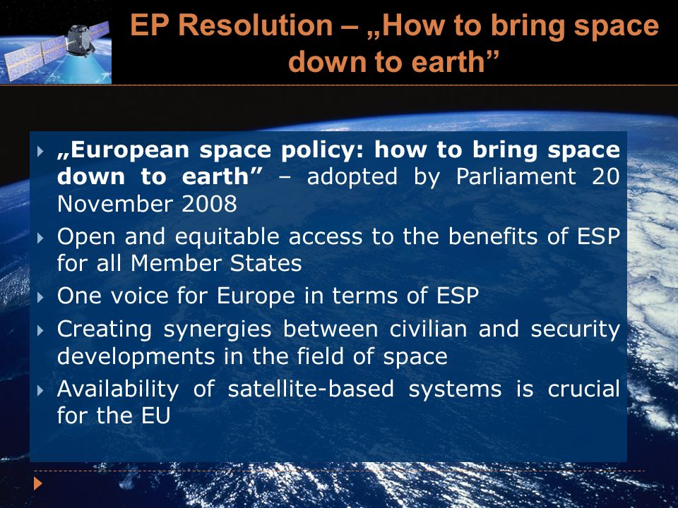 EP Resolution – How to bring space down to earth European space policy: how to bring space down to earth – adopted by Parliament 20 November 2008 Open and equitable access to the benefits of ESP for all Member States One voice for Europe in terms of ESP Creating synergies between civilian and security developments in the field of space Availability of satellite-based systems is crucial for the EU