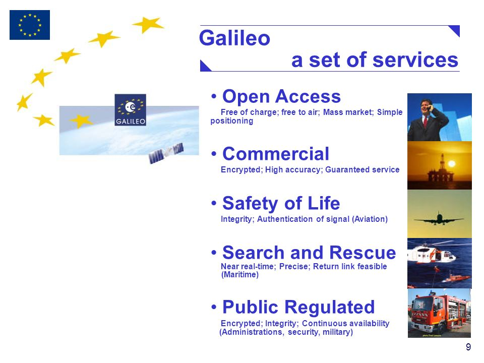 9 Open Access Free of charge; free to air; Mass market; Simple positioning Commercial Encrypted; High accuracy; Guaranteed service Safety of Life Integrity; Authentication of signal (Aviation) Search and Rescue Near real-time; Precise; Return link feasible (Maritime) Public Regulated Encrypted; Integrity; Continuous availability (Administrations, security, military) Galileo a set of services