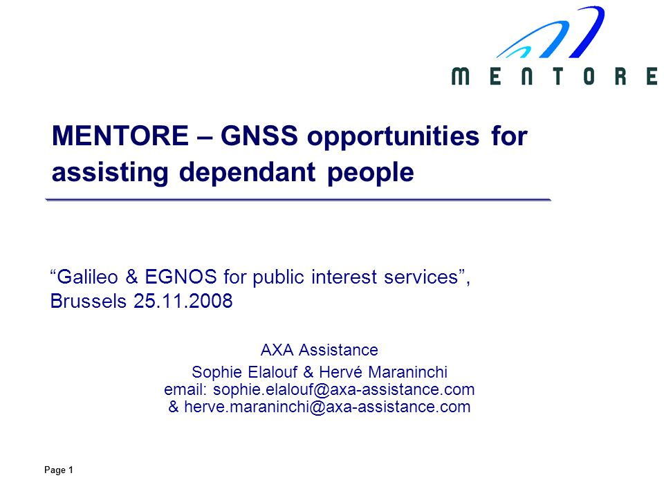 Page 1 MENTORE – GNSS opportunities for assisting dependant people Galileo & EGNOS for public interest services, Brussels 25.11.2008 AXA Assistance Sophie Elalouf & Hervé Maraninchi email: sophie.elalouf@axa-assistance.com & herve.maraninchi@axa-assistance.com