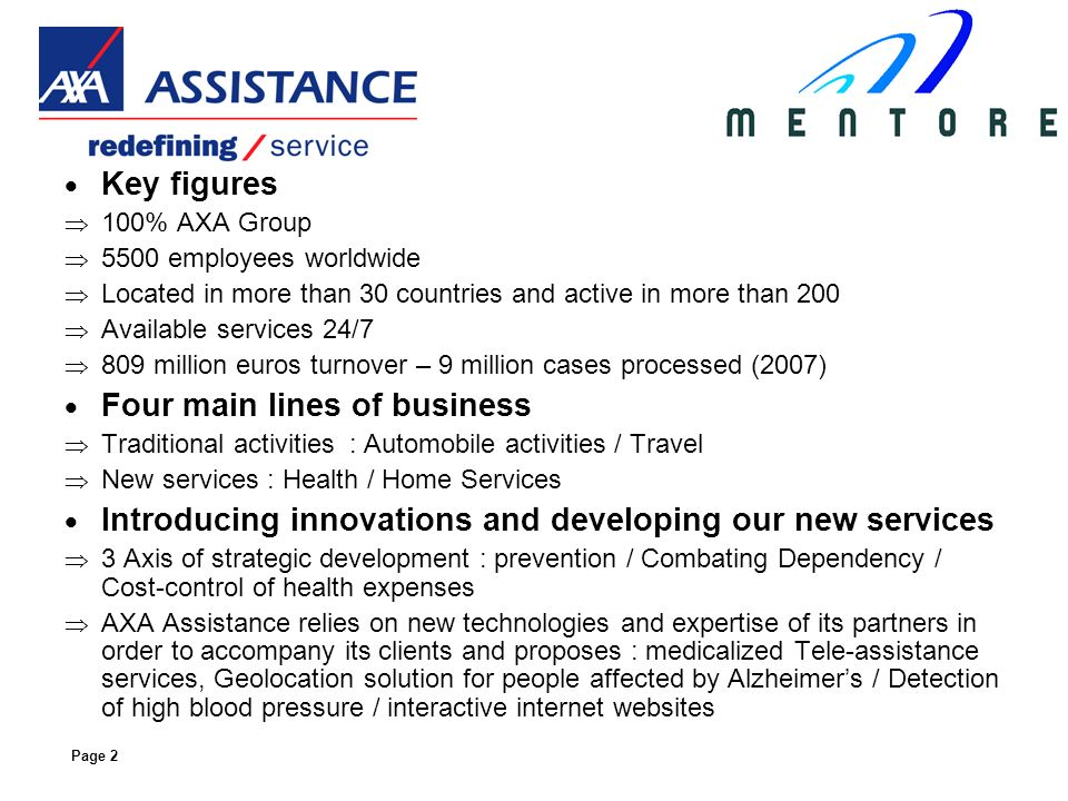 Page 2 Key figures 100% AXA Group 5500 employees worldwide Located in more than 30 countries and active in more than 200 Available services 24/7 809 million euros turnover – 9 million cases processed (2007) Four main lines of business Traditional activities : Automobile activities / Travel New services : Health / Home Services Introducing innovations and developing our new services 3 Axis of strategic development : prevention / Combating Dependency / Cost-control of health expenses AXA Assistance relies on new technologies and expertise of its partners in order to accompany its clients and proposes : medicalized Tele-assistance services, Geolocation solution for people affected by Alzheimers / Detection of high blood pressure / interactive internet websites