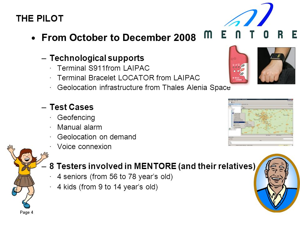 Page 4 THE PILOT From October to December 2008 –T–Technological supports ·T·Terminal S911from LAIPAC ·T·Terminal Bracelet LOCATOR from LAIPAC ·G·Geolocation infrastructure from Thales Alenia Space –T–Test Cases ·G·Geofencing ·M·Manual alarm ·G·Geolocation on demand ·V·Voice connexion –8–8 Testers involved in MENTORE (and their relatives) ·4·4 seniors (from 56 to 78 years old) ·4·4 kids (from 9 to 14 years old)