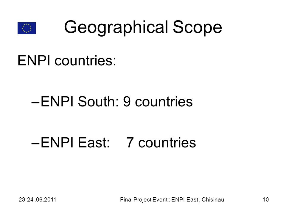 Geographical Scope ENPI countries: –ENPI South: 9 countries –ENPI East: 7 countries 23-24.06.2011Final Project Event:: ENPI-East, Chisinau10