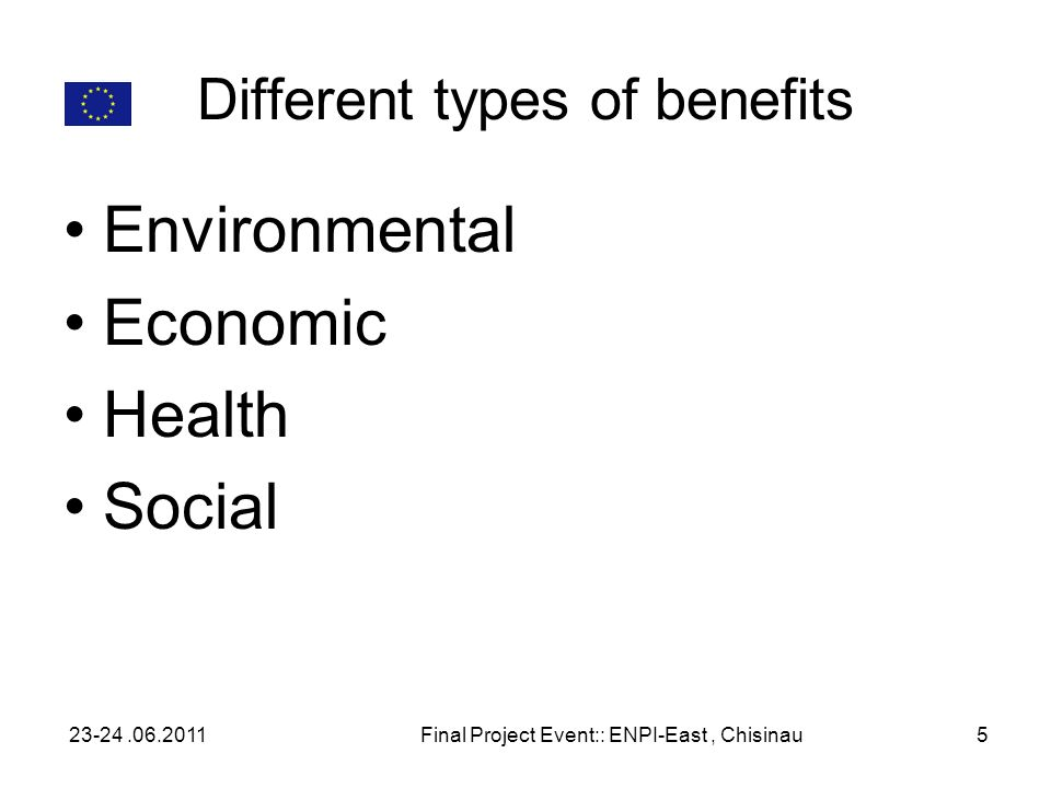 Different types of benefits Environmental Economic Health Social 23-24.06.2011Final Project Event:: ENPI-East, Chisinau5