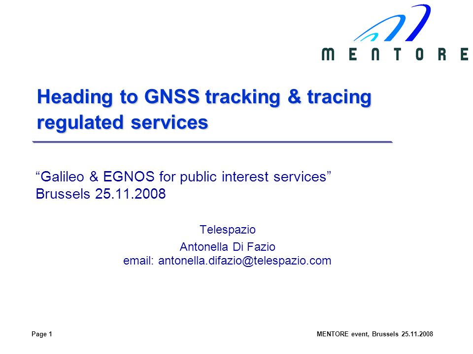 Page 1MENTORE event, Brussels Heading to GNSS tracking & tracing regulated services Galileo & EGNOS for public interest services Brussels Telespazio Antonella Di Fazio