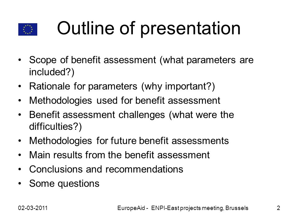 Outline of presentation Scope of benefit assessment (what parameters are included ) Rationale for parameters (why important ) Methodologies used for benefit assessment Benefit assessment challenges (what were the difficulties ) Methodologies for future benefit assessments Main results from the benefit assessment Conclusions and recommendations Some questions 02-03-2011EuropeAid - ENPI-East projects meeting, Brussels2