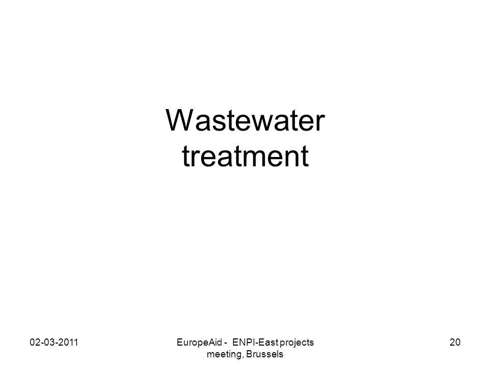 Wastewater treatment 02-03-2011EuropeAid - ENPI-East projects meeting, Brussels 20