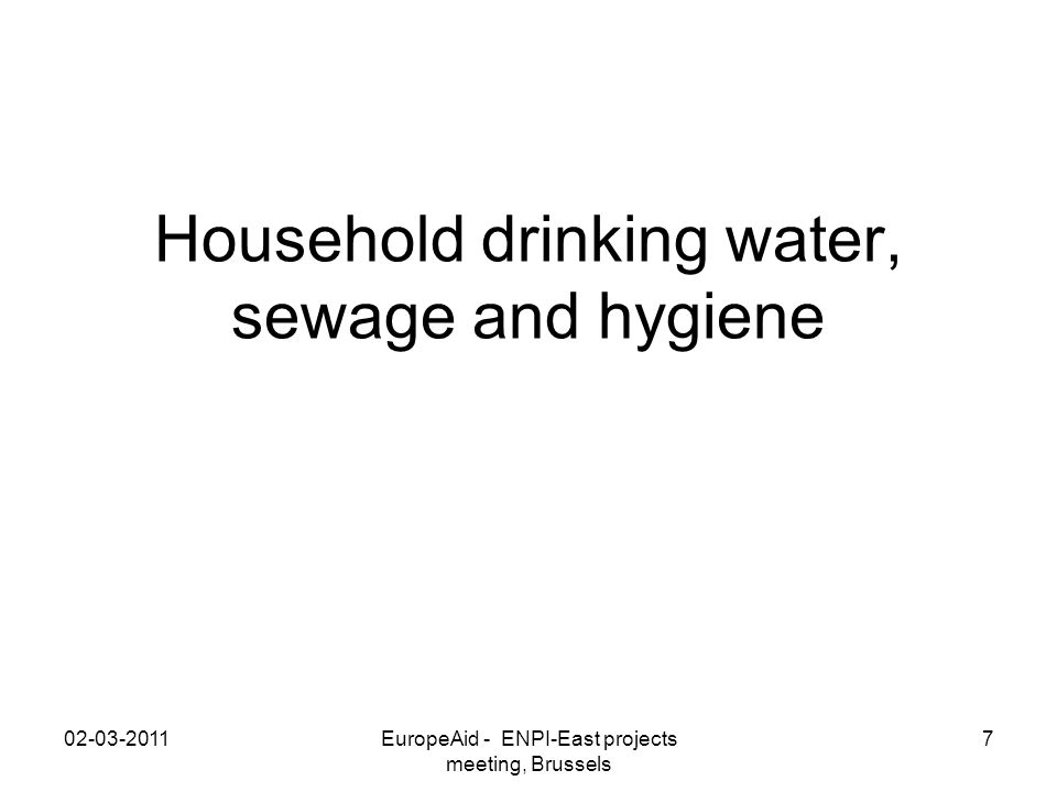 Household drinking water, sewage and hygiene 02-03-2011EuropeAid - ENPI-East projects meeting, Brussels 7