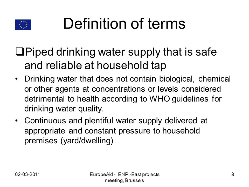 Definition of terms Piped drinking water supply that is safe and reliable at household tap Drinking water that does not contain biological, chemical or other agents at concentrations or levels considered detrimental to health according to WHO guidelines for drinking water quality.