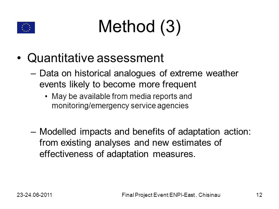 Method (3) Quantitative assessment –Data on historical analogues of extreme weather events likely to become more frequent May be available from media reports and monitoring/emergency service agencies –Modelled impacts and benefits of adaptation action: from existing analyses and new estimates of effectiveness of adaptation measures.