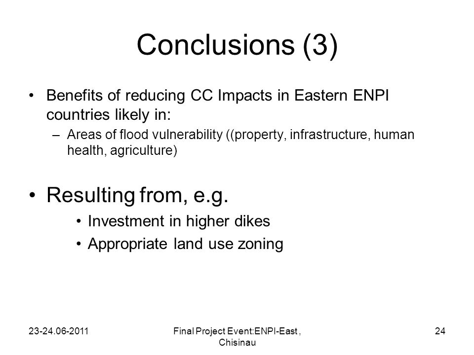 Conclusions (3) Benefits of reducing CC Impacts in Eastern ENPI countries likely in: –Areas of flood vulnerability ((property, infrastructure, human health, agriculture) Resulting from, e.g.