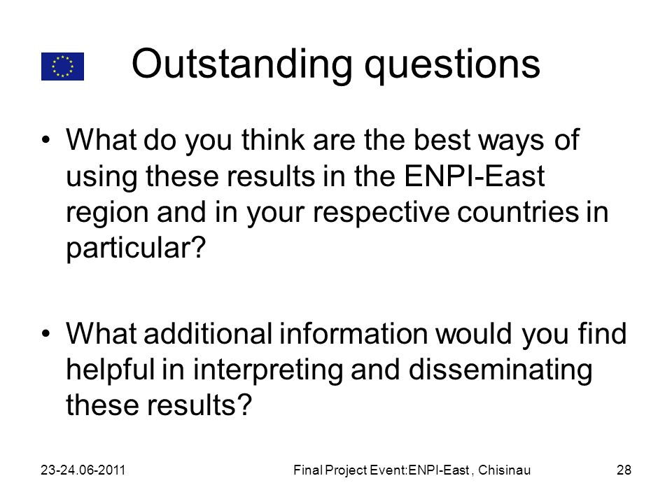 Outstanding questions What do you think are the best ways of using these results in the ENPI-East region and in your respective countries in particular.