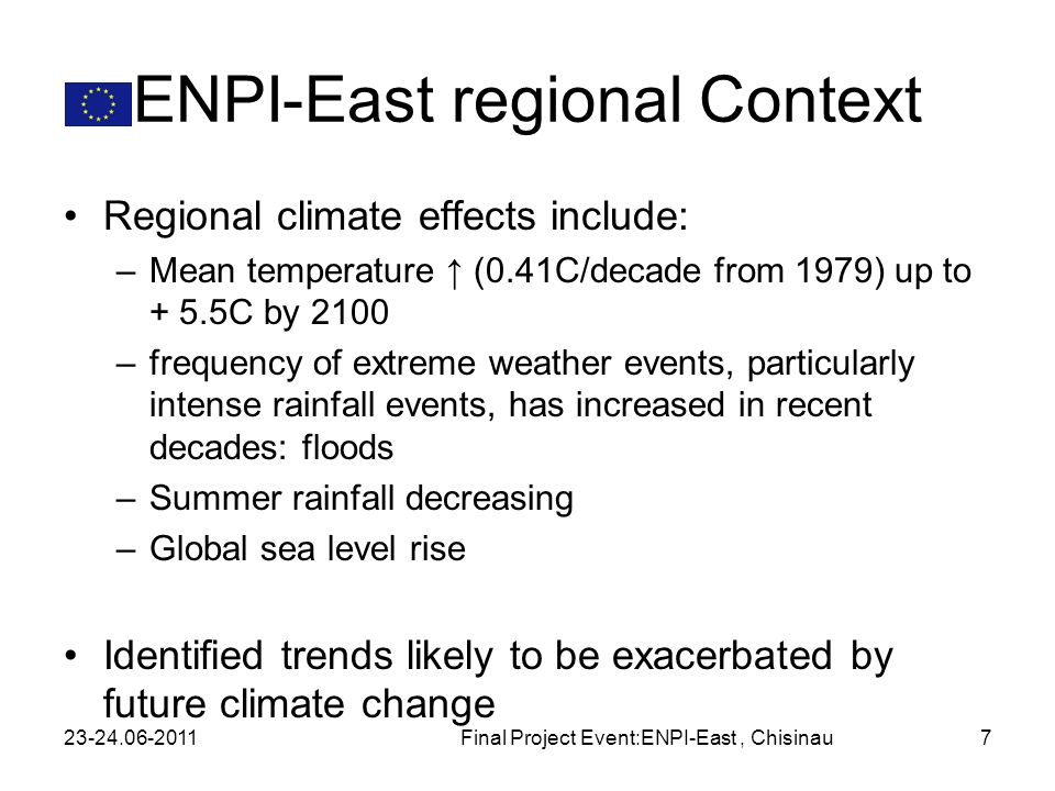 ENPI-East regional Context Regional climate effects include: –Mean temperature (0.41C/decade from 1979) up to + 5.5C by 2100 –frequency of extreme weather events, particularly intense rainfall events, has increased in recent decades: floods –Summer rainfall decreasing –Global sea level rise Identified trends likely to be exacerbated by future climate change 23-24.06-2011Final Project Event:ENPI-East, Chisinau7
