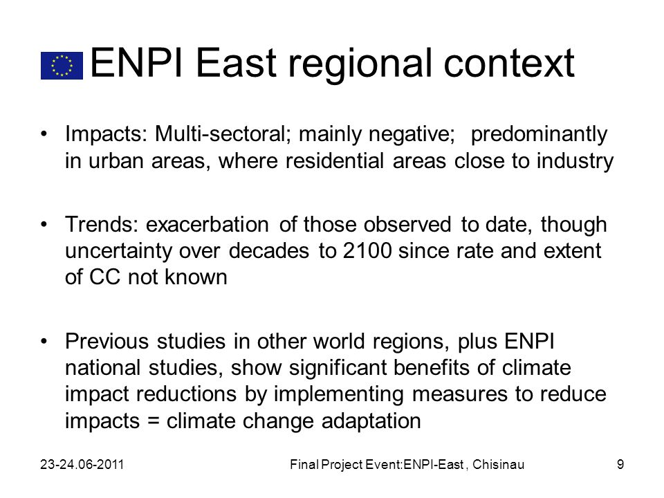 ENPI East regional context Impacts: Multi-sectoral; mainly negative; predominantly in urban areas, where residential areas close to industry Trends: exacerbation of those observed to date, though uncertainty over decades to 2100 since rate and extent of CC not known Previous studies in other world regions, plus ENPI national studies, show significant benefits of climate impact reductions by implementing measures to reduce impacts = climate change adaptation 23-24.06-2011Final Project Event:ENPI-East, Chisinau9