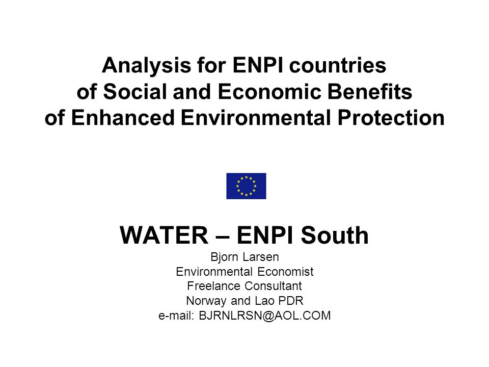 Analysis for ENPI countries of Social and Economic Benefits of Enhanced Environmental Protection WATER – ENPI South Bjorn Larsen Environmental Economist Freelance Consultant Norway and Lao PDR