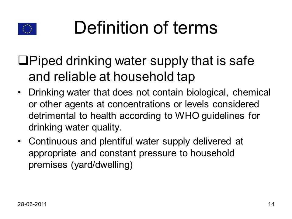 Definition of terms Piped drinking water supply that is safe and reliable at household tap Drinking water that does not contain biological, chemical o